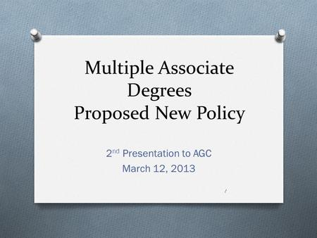 Multiple Associate Degrees Proposed New Policy 2 nd Presentation to AGC March 12, 2013 1.