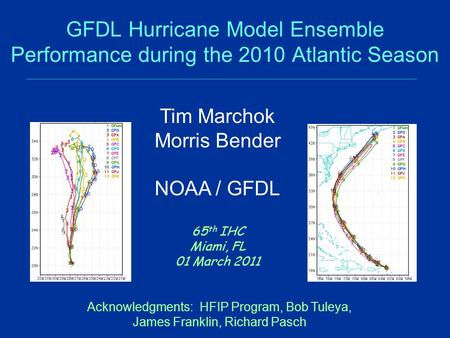 GFDL Hurricane Model Ensemble Performance during the 2010 Atlantic Season 65 th IHC Miami, FL 01 March 2011 Tim Marchok Morris Bender NOAA / GFDL Acknowledgments: