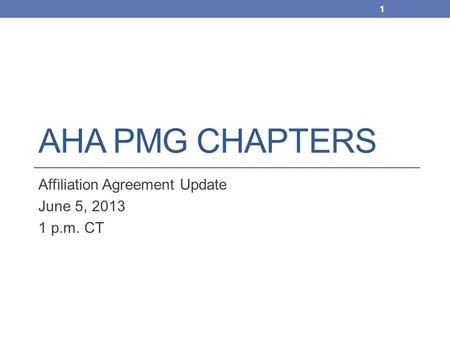 AHA PMG CHAPTERS Affiliation Agreement Update June 5, 2013 1 p.m. CT 1.