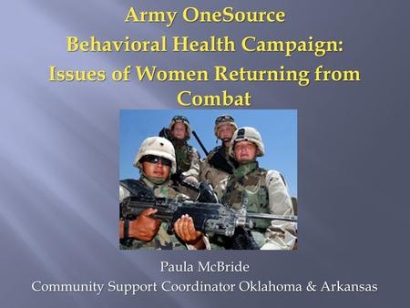 Army OneSource Behavioral Health Campaign: Issues of Women Returning from Combat Paula McBride Community Support Coordinator Oklahoma & Arkansas.