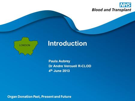 Organ Donation Past, Present and Future Introduction Paula Aubrey Dr Andre Vercueil R-CLOD 4 th June 2013 LONDON.