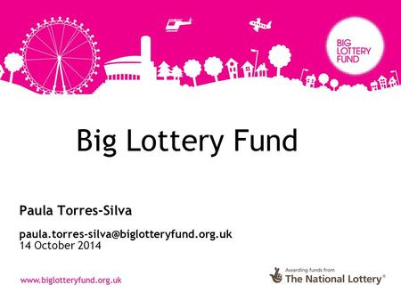 Big Lottery Fund Paula Torres-Silva 14 October 2014.