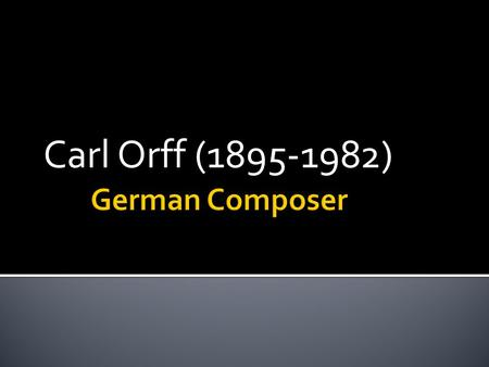 Carl Orff (1895-1982).  Carl was born on July 10 th 1895 to the parents of Earl and Paula Orff. His father was in the military most of his life and his.