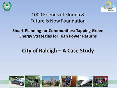 1000 Friends of Florida & Future Is Now Foundation Smart Planning for Communities: Tapping Green Energy Strategies for High Power Returns City of Raleigh.