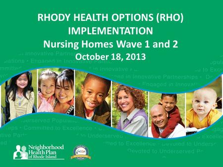 RHODY HEALTH OPTIONS (RHO) IMPLEMENTATION Nursing Homes Wave 1 and 2 October 18, 2013.
