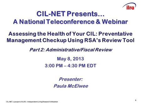 CIL-NET, a project of ILRU – Independent Living Research Utilization 0 CIL-NET Presents… A National Teleconference & Webinar Assessing the Health of Your.