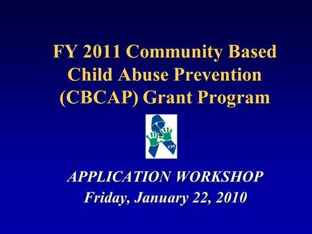2011 Community Based Child Abuse Prevention (CBCAP) Grant Program FY 2011 Community Based Child Abuse Prevention (CBCAP) Grant Program APPLICATION WORKSHOP.