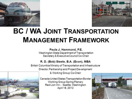BC / WA J OINT T RANSPORTATION M ANAGEMENT F RAMEWORK Paula J. Hammond, P.E. Washington State Department of Transportation Secretary & Executive Council.