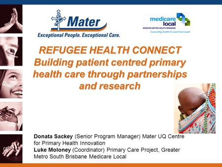 REFUGEE HEALTH CONNECT Building patient centred primary health care through partnerships and research Donata Sackey (Senior Program Manager) Mater UQ Centre.