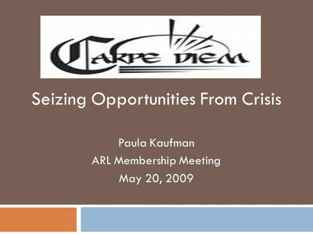 Seizing Opportunities From Crisis Paula Kaufman ARL Membership Meeting May 20, 2009.