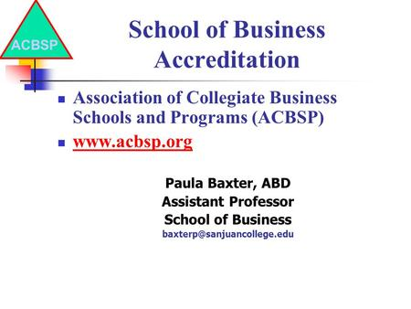 School of Business Accreditation Association of Collegiate Business Schools and Programs (ACBSP) www.acbsp.org Paula Baxter, ABD Assistant Professor School.