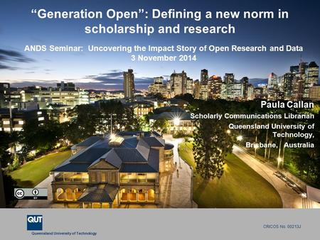"Queensland University of Technology CRICOS No. 00213J ""Generation Open"": Defining a new norm in scholarship and research Paula Callan Scholarly Communications."