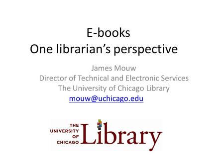 E-books One librarian's perspective James Mouw Director of Technical and Electronic Services The University of Chicago Library