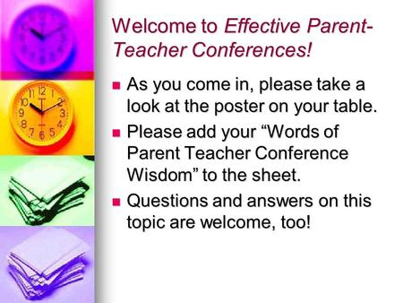 Welcome to Effective Parent- Teacher Conferences! As you come in, please take a look at the poster on your table. As you come in, please take a look at.