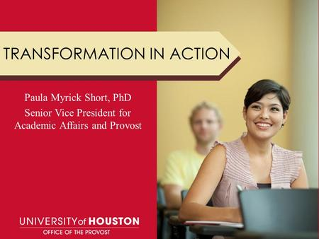 TRANSFORMATION IN ACTION Paula Myrick Short, PhD Senior Vice President for Academic Affairs and Provost.