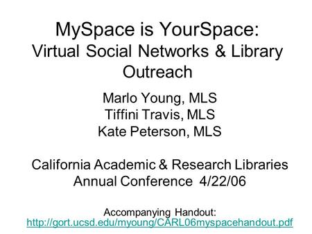 MySpace is YourSpace: Virtual Social Networks & Library Outreach Marlo Young, MLS Tiffini Travis, MLS Kate Peterson, MLS California Academic & Research.