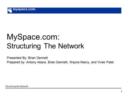 1 MySpace.com: Structuring The Network Presented By: Brian Dennett Prepared by: Antony Abara, Brian Dennett, Wayne Marcy, and Vivek Patel Structuring the.
