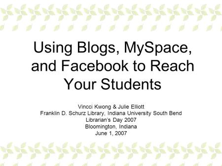 Using Blogs, MySpace, and Facebook to Reach Your Students Vincci Kwong & Julie Elliott Franklin D. Schurz Library, Indiana University South Bend Librarian's.