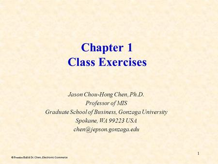 Dr. Chen, Electronic Commerce  Prentice Hall & Dr. Chen, Electronic Commerce 1 Chapter 1 Class Exercises Jason Chou-Hong Chen, Ph.D. Professor of MIS.