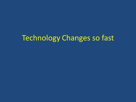 Technology Changes so fast. Technology Changes so fast No wonder we can't keep up!