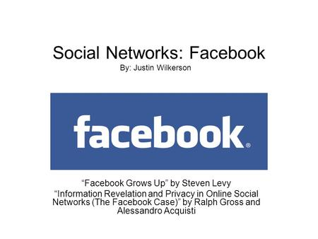"Social Networks: Facebook ""Facebook Grows Up"" by Steven Levy ""Information Revelation and Privacy in Online Social Networks (The Facebook Case)"" by Ralph."