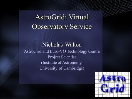 AstroGrid: Virtual Observatory Service Nicholas Walton AstroGrid: Virtual Observatory Service Nicholas Walton AstroGrid and Euro-VO Technology Centre Project.