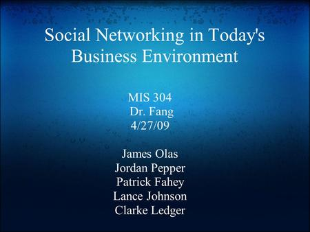 Social Networking in Today's Business Environment MIS 304 Dr. Fang 4/27/09 James Olas Jordan Pepper Patrick Fahey Lance Johnson Clarke Ledger.