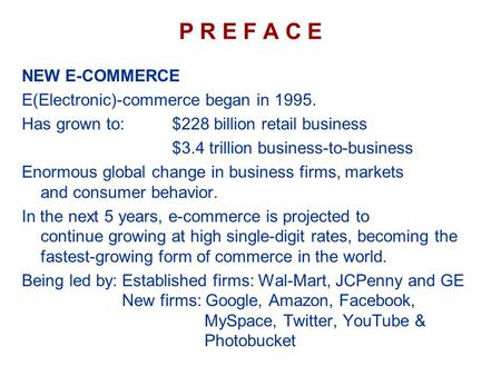P R E F A C E NEW E-COMMERCE E(Electronic)-commerce began in 1995. Has grown to:$228 billion retail business $3.4 trillion business-to-business Enormous.