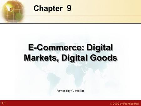 9.1 © 2009 by Prentice Hall 9 Chapter E-Commerce: Digital Markets, Digital Goods Revised by Yu-Hui Tao.