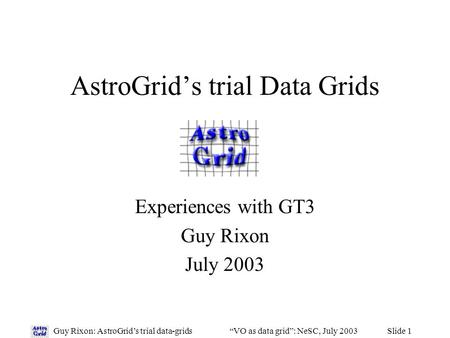 "Slide 1Guy Rixon: AstroGrid's trial data-grids""VO as data grid"": NeSC, July 2003 AstroGrid's trial Data Grids Experiences with GT3 Guy Rixon July 2003."