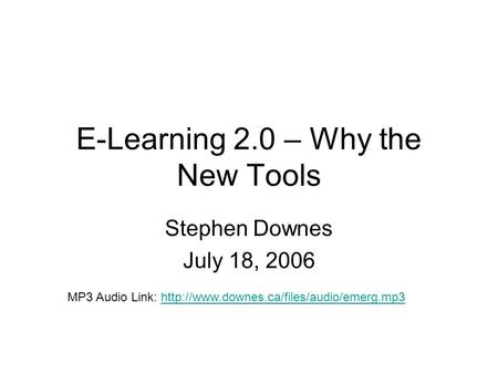 E-Learning 2.0 – Why the New Tools Stephen Downes July 18, 2006 MP3 Audio Link: