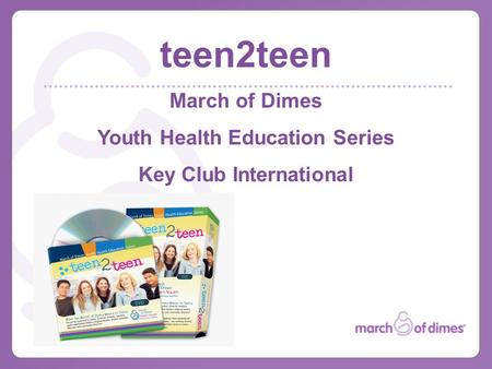 Teen2teen March of Dimes Youth Health Education Series Key Club International.