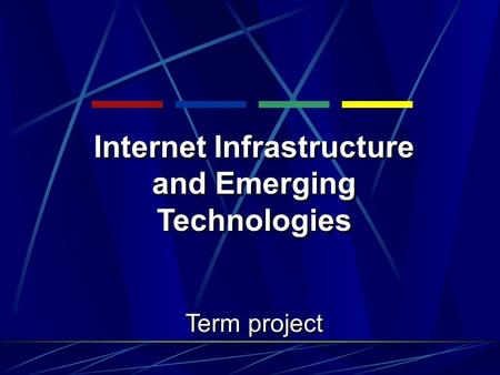Internet Infrastructure and Emerging Technologies Term project Internet Infrastructure and Emerging Technologies Term project.