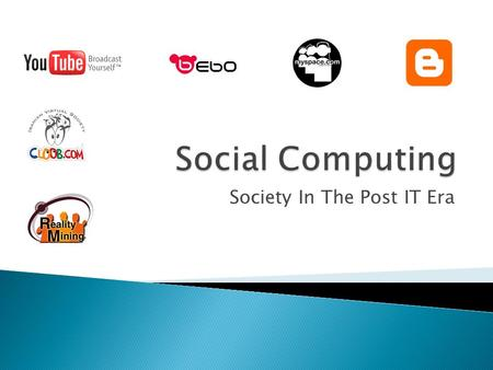 "Society In The Post IT Era.  Social computing refers to the use of ""Social software""  Enables people to connect or collaborate through computer-mediated."