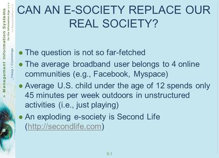 9-1 CAN AN E-SOCIETY REPLACE OUR REAL SOCIETY? The question is not so far-fetched The average broadband user belongs to 4 online communities (e.g., Facebook,