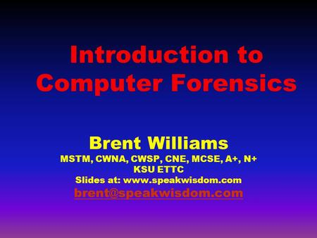 Introduction to Computer Forensics Brent Williams MSTM, CWNA, CWSP, CNE, MCSE, A+, N+ KSU ETTC Slides at: