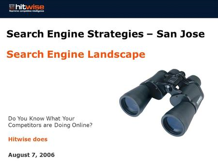 Do You Know What Your Competitors are Doing Online? Hitwise does August 7, 2006 Search Engine Strategies – San Jose Search Engine Landscape.