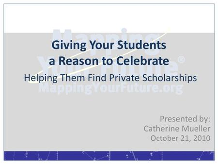 Giving Your Students a Reason to Celebrate Helping Them Find Private Scholarships Presented by: Catherine Mueller October 21, 2010.