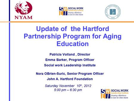 Update of the Hartford Partnership Program for Aging Education Patricia Volland, Director Emma Barker, Program Officer Social work Leadership Institute.