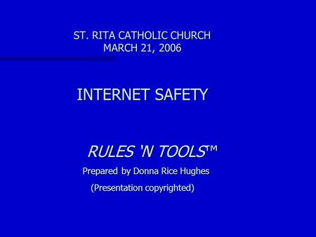 ST. RITA CATHOLIC CHURCH MARCH 21, 2006 INTERNET SAFETY RULES 'N TOOLS™ Prepared by Donna Rice Hughes RULES 'N TOOLS™ Prepared by Donna Rice Hughes (Presentation.