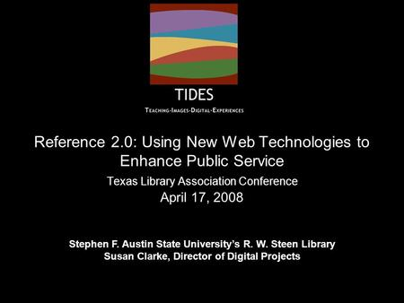 Reference 2.0: Using New Web Technologies to Enhance Public Service Texas Library Association Conference April 17, 2008 Stephen F. Austin State University's.