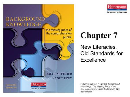 Chapter 7 New Literacies, Old Standards for Excellence Fisher, D. & Frey, N. (2009). Background Knowledge: The Missing Piece of the Comprehension Puzzle.