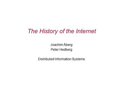The History of the Internet Joachim Åberg Peter Hedberg Distributed Information Systems.