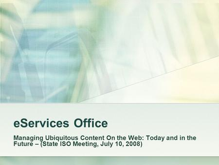 EServices Office Managing Ubiquitous Content On the Web: Today and in the Future – (State ISO Meeting, July 10, 2008)