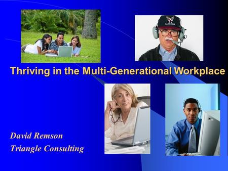 Thriving in the Multi-Generational Workplace David Remson Triangle Consulting.