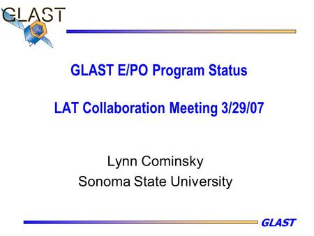 GLAST GLAST E/PO Program Status LAT Collaboration Meeting 3/29/07 Lynn Cominsky Sonoma State University.