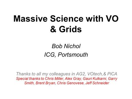 Massive Science with VO & Grids Bob Nichol ICG, Portsmouth Thanks to all my colleagues in AG2, VOtech,& PiCA Special thanks to Chris Miller, Alex Gray,