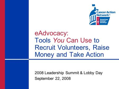 EAdvocacy: Tools You Can Use to Recruit Volunteers, Raise Money and Take Action 2008 Leadership Summit & Lobby Day September 22, 2008.