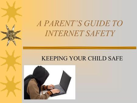 A PARENT'S GUIDE TO INTERNET SAFETY KEEPING YOUR CHILD SAFE.