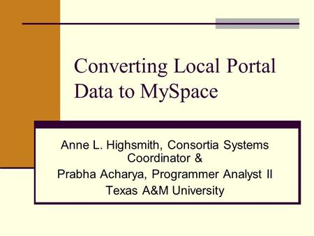 Converting Local Portal Data to MySpace Anne L. Highsmith, Consortia Systems Coordinator & Prabha Acharya, Programmer Analyst II Texas A&M University.